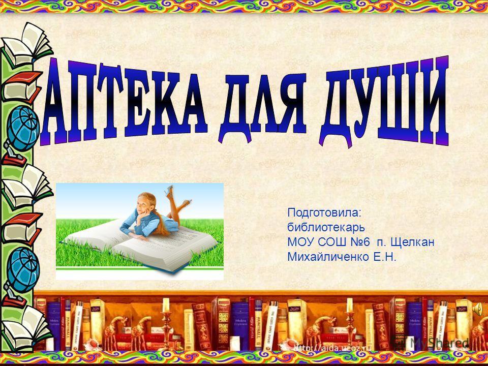 Подготовила: библиотекарь МОУ СОШ 6 п. Щелкан Михайличенко Е.Н.