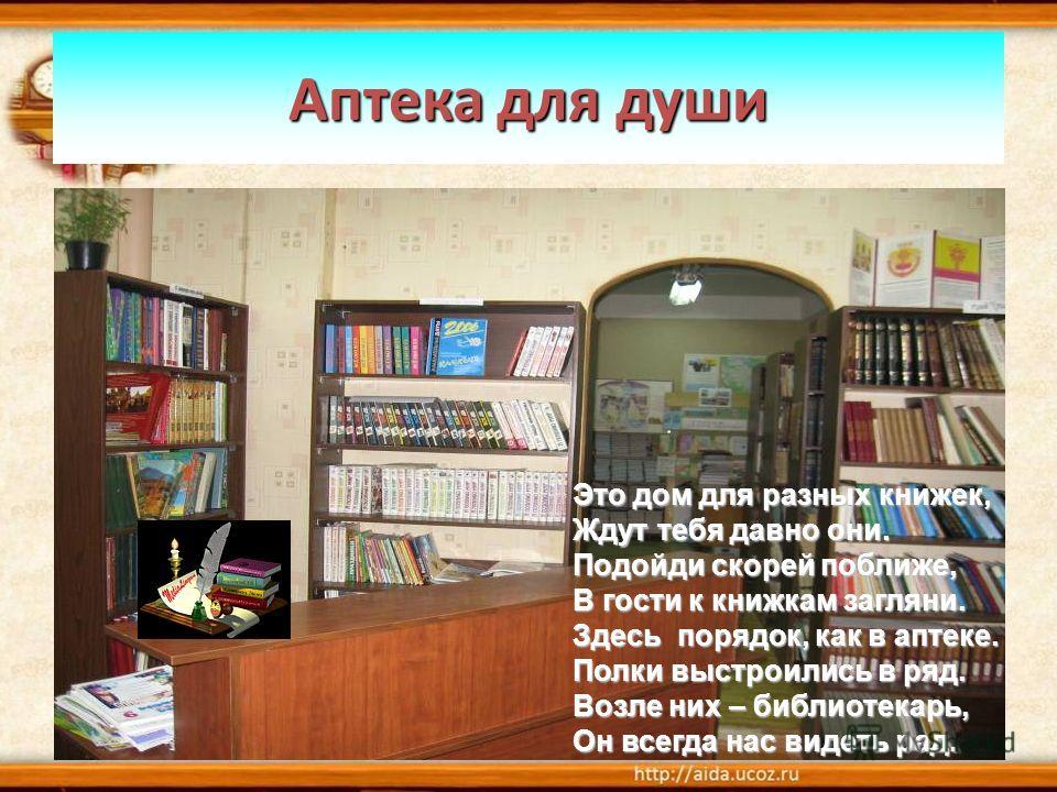 Аптека для души Это дом для разных книжек, Ждут тебя давно они. Подойди скорей поближе, В гости к книжкам загляни. Здесь порядок, как в аптеке. Полки выстроились в ряд. Возле них – библиотекарь, Он всегда нас видеть рад.