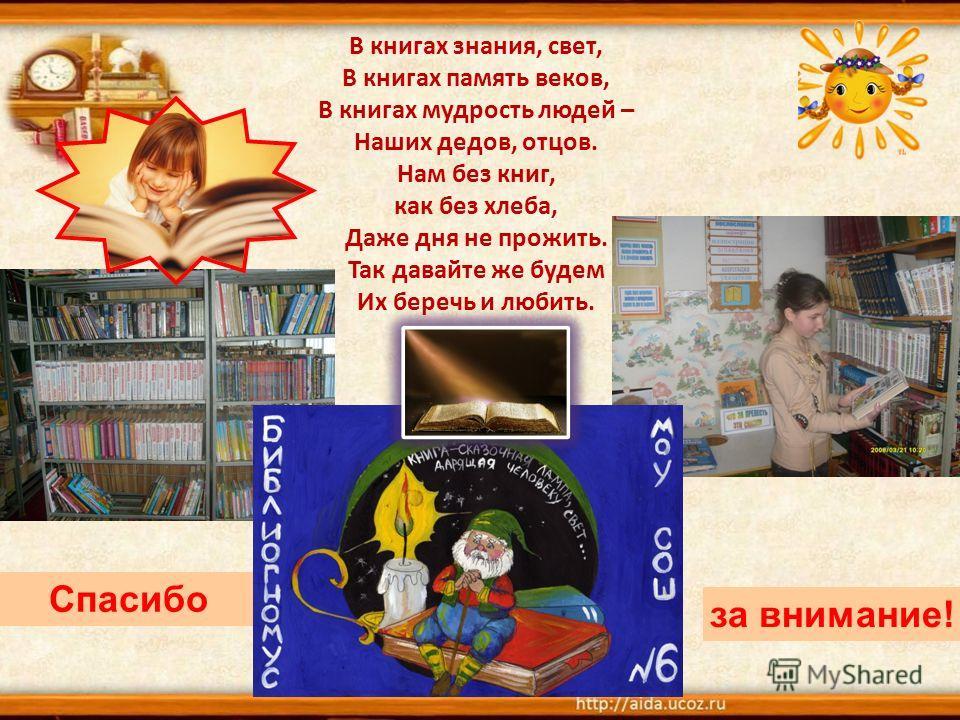 В книгах знания, свет, В книгах память веков, В книгах мудрость людей – Наших дедов, отцов. Нам без книг, как без хлеба, Даже дня не прожить. Так давайте же будем Их беречь и любить. Спасибо за внимание!