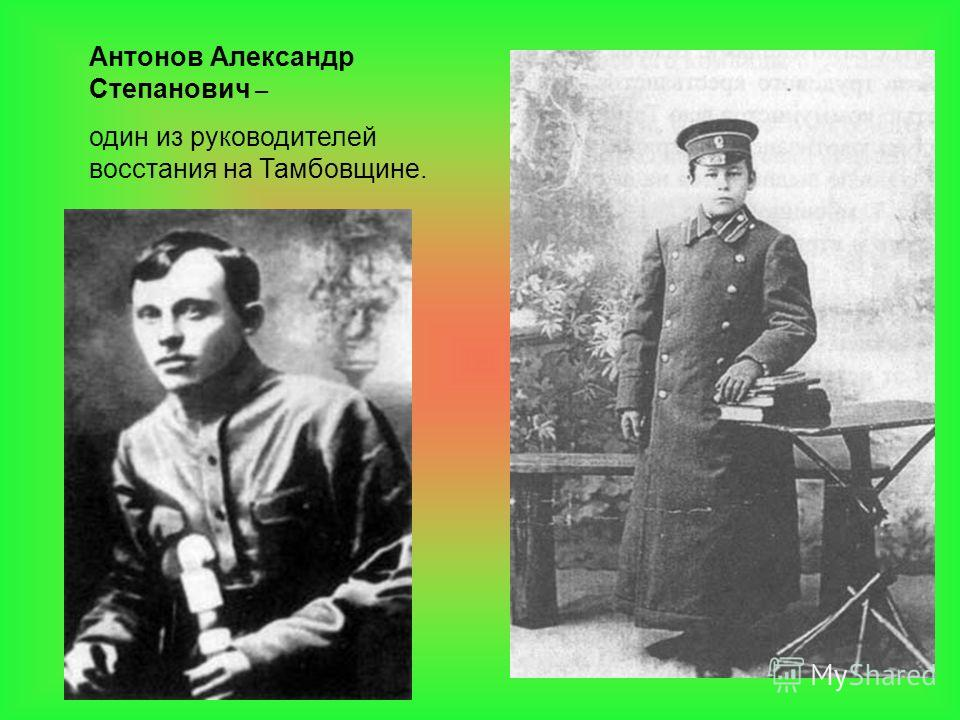 Антонов Александр Степанович – один из руководителей восстания на Тамбовщине.