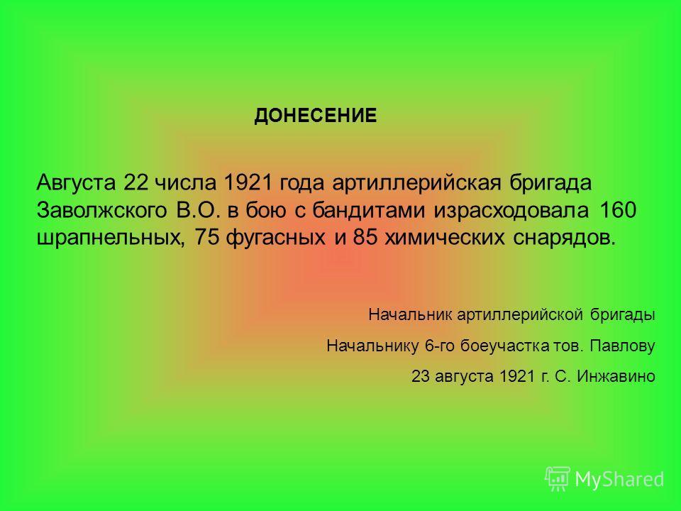 ДОНЕСЕНИЕ Августа 22 числа 1921 года артиллерийская бригада Заволжского В.О. в бою с бандитами израсходовала 160 шрапнельных, 75 фугасных и 85 химических снарядов. Начальник артиллерийской бригады Начальнику 6-го боеучастка тов. Павлову 23 августа 19