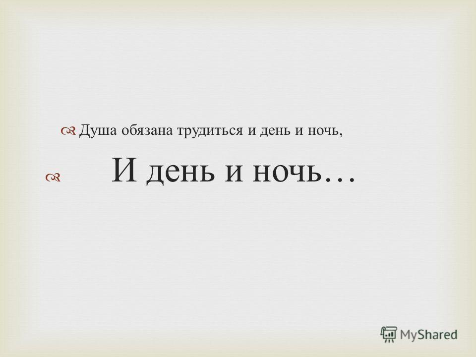 Душа обязана трудиться и день и ночь, И день и ночь …