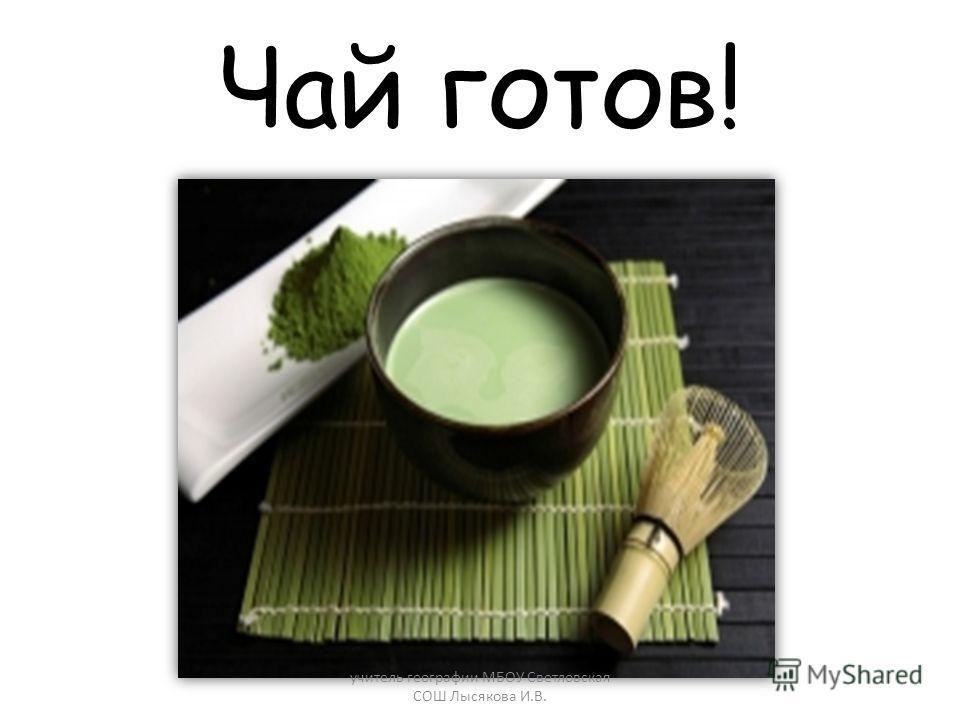 Чай готов! учитель географии МБОУ Светловская СОШ Лысякова И.В.