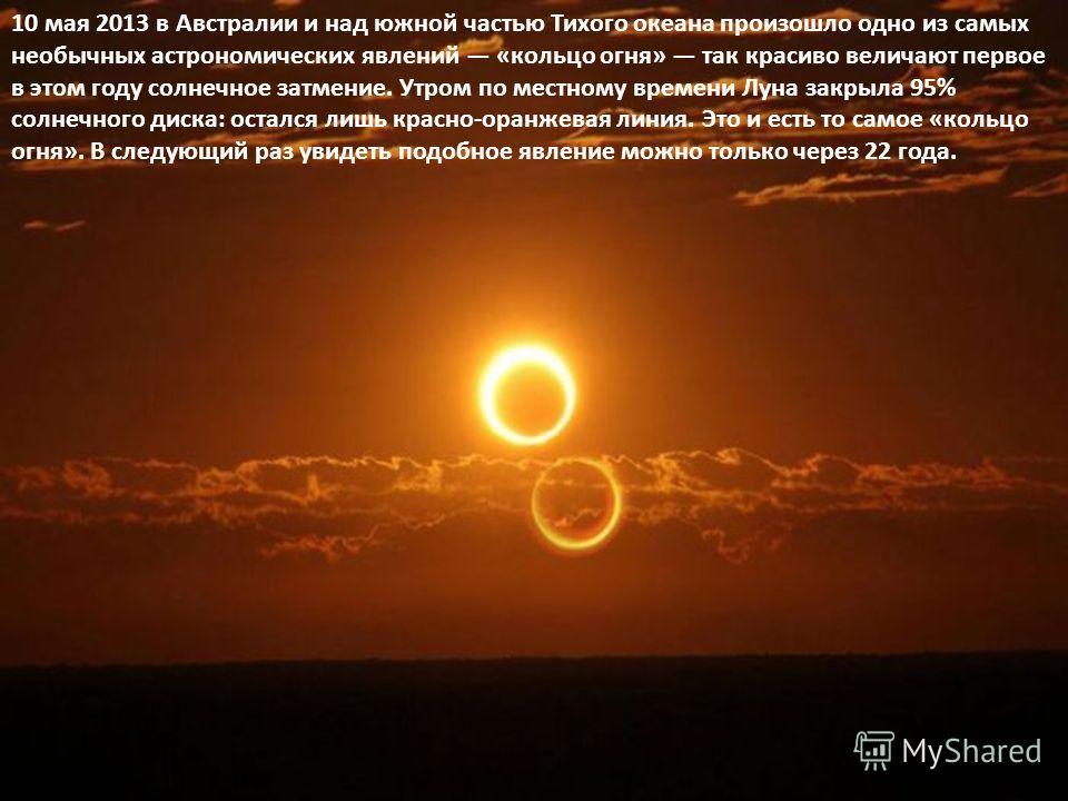 10 мая 2013 в Австралии и над южной частью Тихого океана произошло одно из самых необычных астрономических явлений «кольцо огня» так красиво величают первое в этом году солнечное затмение. Утром по местному времени Луна закрыла 95% солнечного диска:
