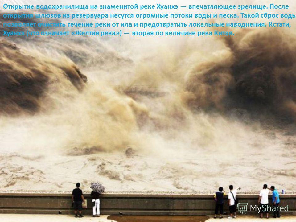 Открытие водохранилища на знаменитой реке Хуанхэ впечатляющее зрелище. После открытия шлюзов из резервуара несутся огромные потоки воды и песка. Такой сброс воды позволяет очистить течение реки от ила и предотвратить локальные наводнения. Кстати, Хуа