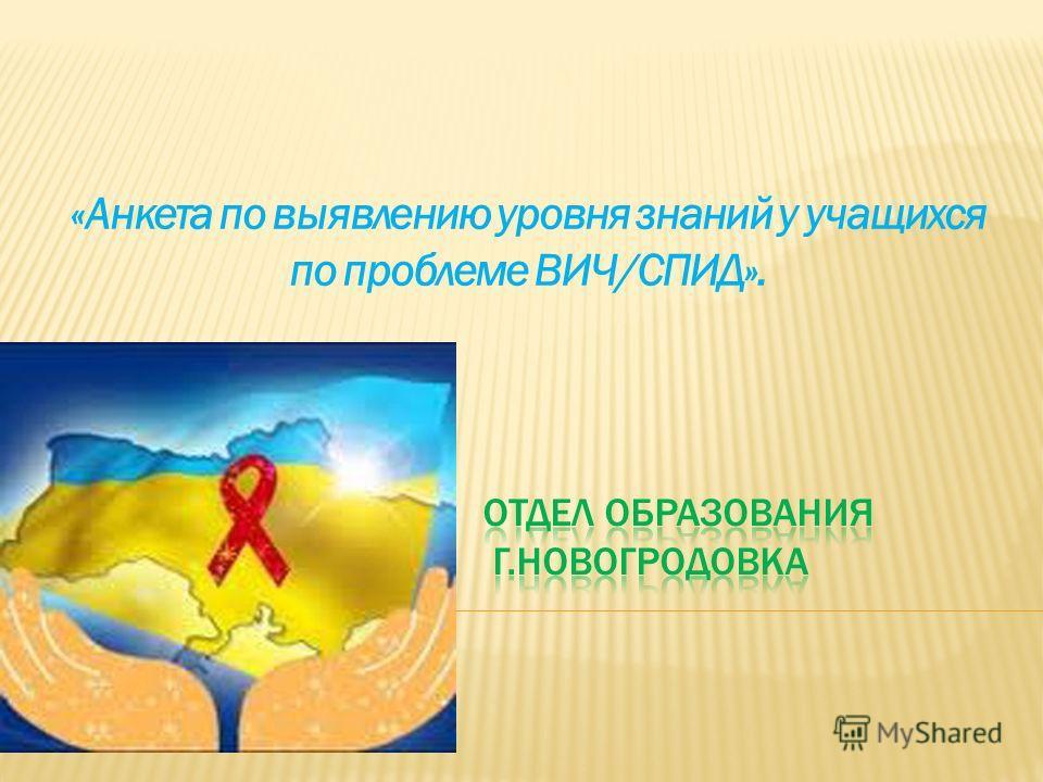 «Анкета по выявлению уровня знаний у учащихся по проблеме ВИЧ/СПИД».
