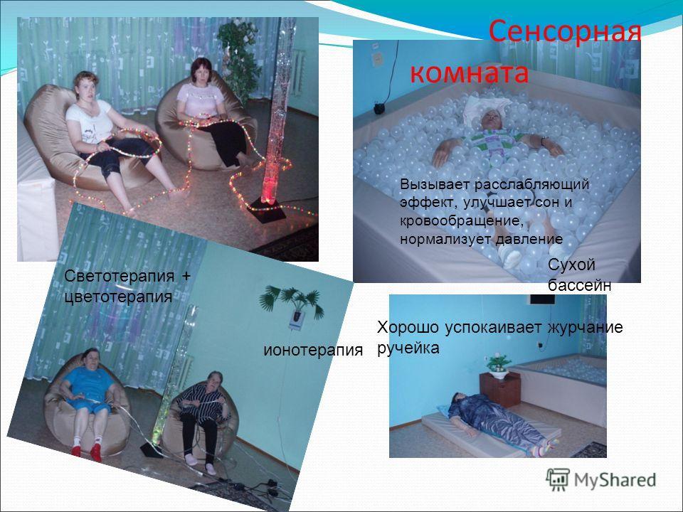 Сенсорная комната Сухой бассейн Светотерапия + цветотерапия Хорошо успокаивает журчание ручейка ионотерапия Вызывает расслабляющий эффект, улучшает сон и кровообращение, нормализует давление