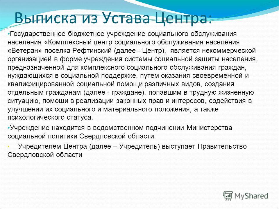Выписка из Устава Центра: Государственное бюджетное учреждение социального обслуживания населения «Комплексный центр социального обслуживания населения «Ветеран» поселка Рефтинский (далее - Центр), является некоммерческой организацией в форме учрежде
