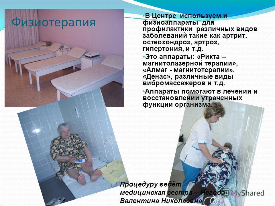 Физиотерапия В Центре используем и физиоаппараты для профилактики различных видов заболеваний такие как артрит, остеохондроз, артроз, гипертония, и т.д. Это аппараты: «Рикта – магнитолазерной терапии», «Алмаг - магнитотерапии», «Денас», различные вид