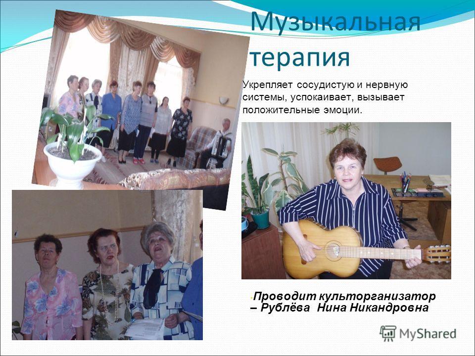 Музыкальная терапия Проводит культорганизатор – Рублёва Нина Никандровна Укрепляет сосудистую и нервную системы, успокаивает, вызывает положительные эмоции.