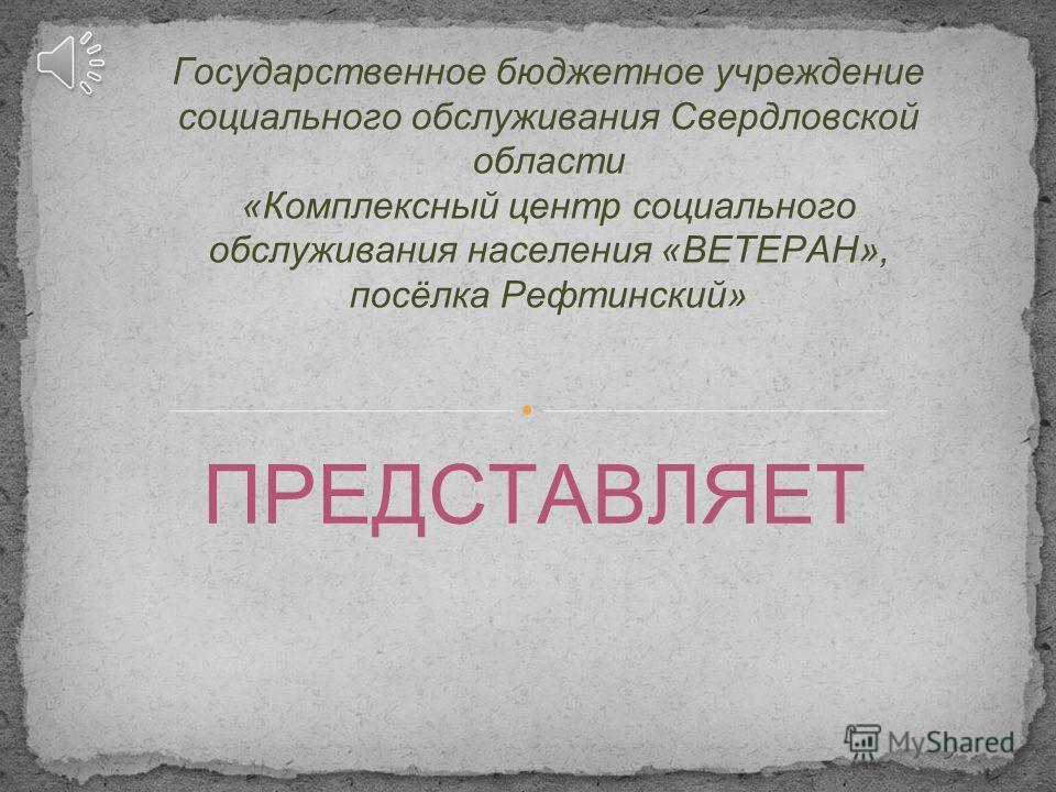 ПРЕДСТАВЛЯЕТ Государственное бюджетное учреждение социального обслуживания Свердловской области «Комплексный центр социального обслуживания населения «ВЕТЕРАН», посёлка Рефтинский»
