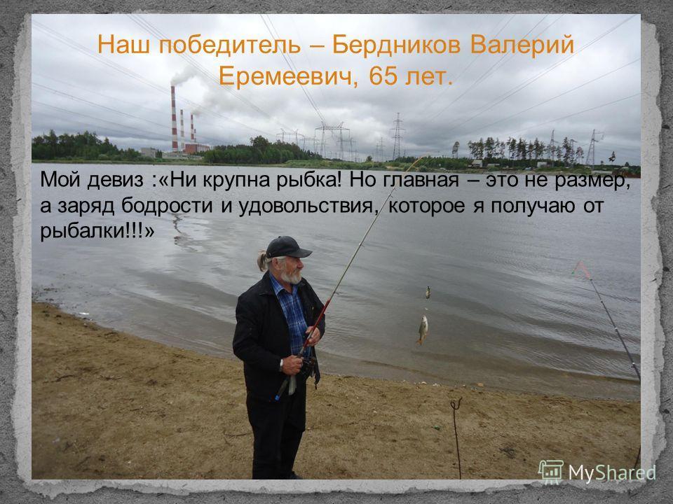 Наш победитель – Бердников Валерий Еремеевич, 65 лет. Мой девиз :«Ни крупна рыбка! Но главная – это не размер, а заряд бодрости и удовольствия, которое я получаю от рыбалки!!!»