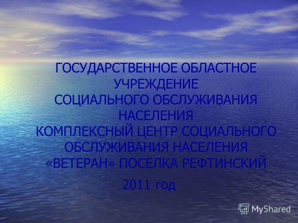 ГОСУДАРСТВЕННОЕ ОБЛАСТНОЕ УЧРЕЖДЕНИЕ СОЦИАЛЬНОГО ОБСЛУЖИВАНИЯ НАСЕЛЕНИЯ КОМПЛЕКСНЫЙ ЦЕНТР СОЦИАЛЬНОГО ОБСЛУЖИВАНИЯ НАСЕЛЕНИЯ «ВЕТЕРАН» ПОСЕЛКА РЕФТИНСКИЙ 2011 год