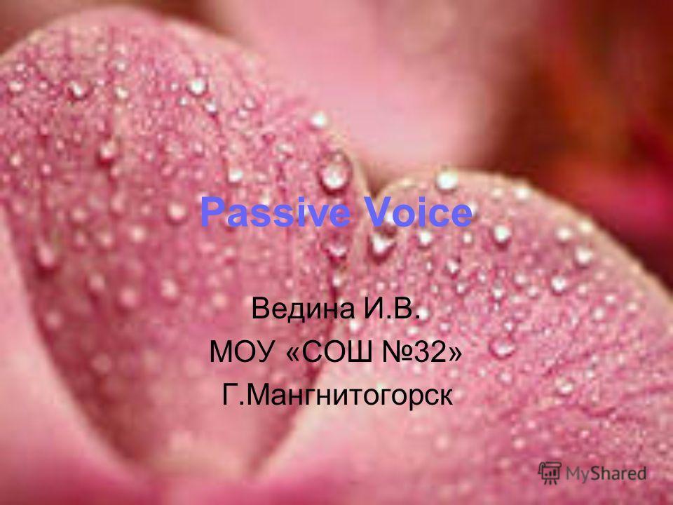 Passive Voice Ведина И.В. МОУ «СОШ 32» Г.Мангнитогорск