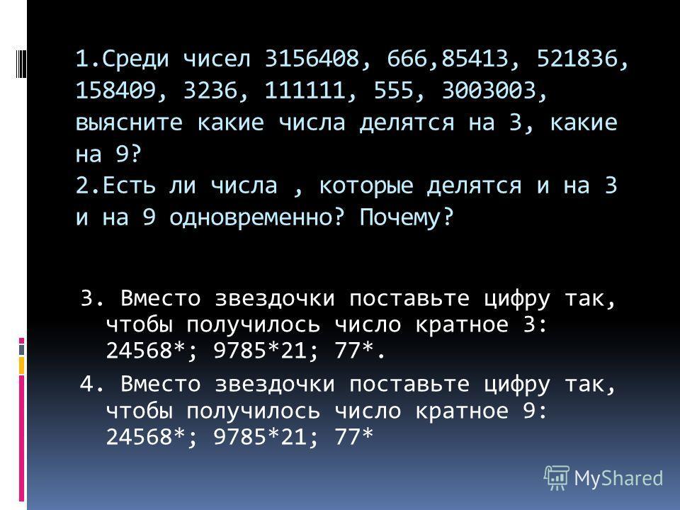 1.Среди чисел 3156408, 666,85413, 521836, 158409, 3236, 111111, 555, 3003003, выясните какие числа делятся на 3, какие на 9? 2.Есть ли числа, которые делятся и на 3 и на 9 одновременно? Почему? 3. Вместо звездочки поставьте цифру так, чтобы получилос