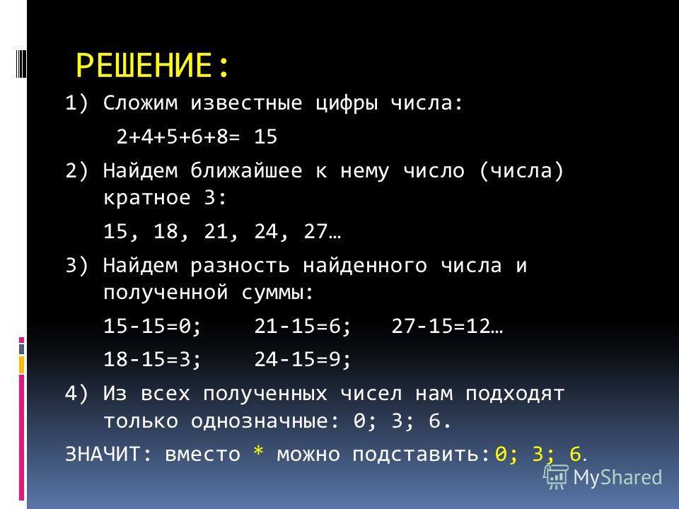 РЕШЕНИЕ: 1) Сложим известные цифры числа: 2+4+5+6+8= 15 2) Найдем ближайшее к нему число (числа) кратное 3: 15, 18, 21, 24, 27… 3) Найдем разность найденного числа и полученной суммы: 15-15=0; 21-15=6; 27-15=12… 18-15=3; 24-15=9; 4) Из всех полученны
