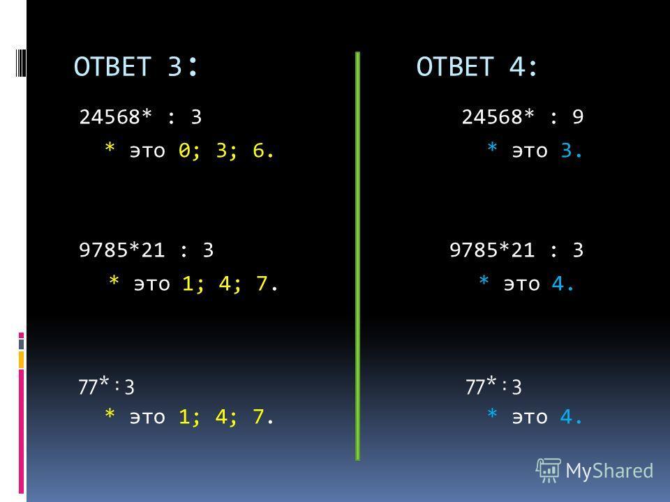 ОТВЕТ 3 : ОТВЕТ 4: 24568* : 3 24568* : 9 * это 0; 3; 6. * это 3. 9785*21 : 3 * это 1; 4; 7. * это 4. 77* : 3 * это 1; 4; 7. * это 4.