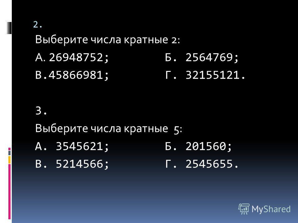 2. Выберите числа кратные 2: А. 26948752; Б. 2564769; В.45866981; Г. 32155121. 3. Выберите числа кратные 5: А. 3545621; Б. 201560; В. 5214566; Г. 2545655.