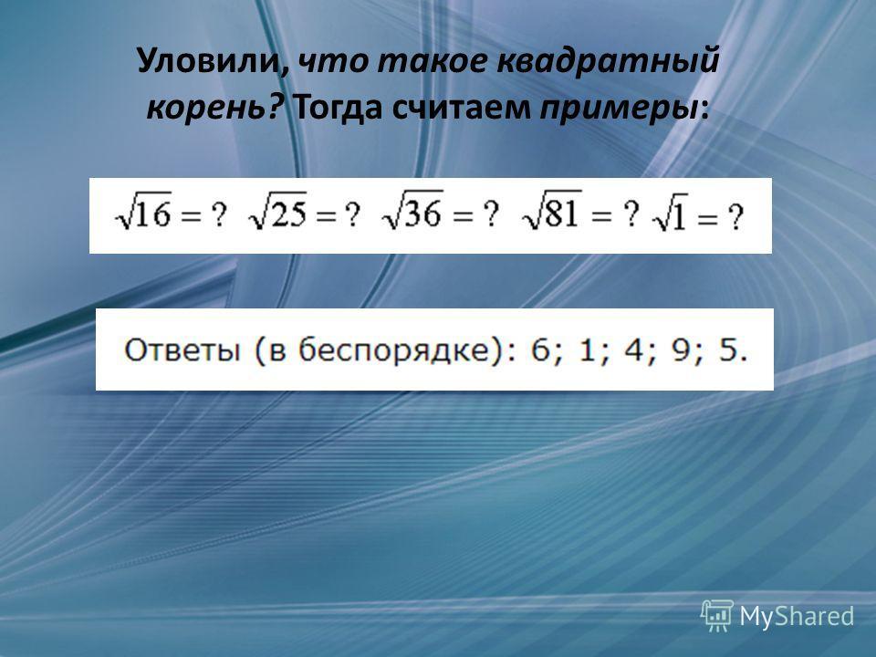 Уловили, что такое квадратный корень? Тогда считаем примеры: