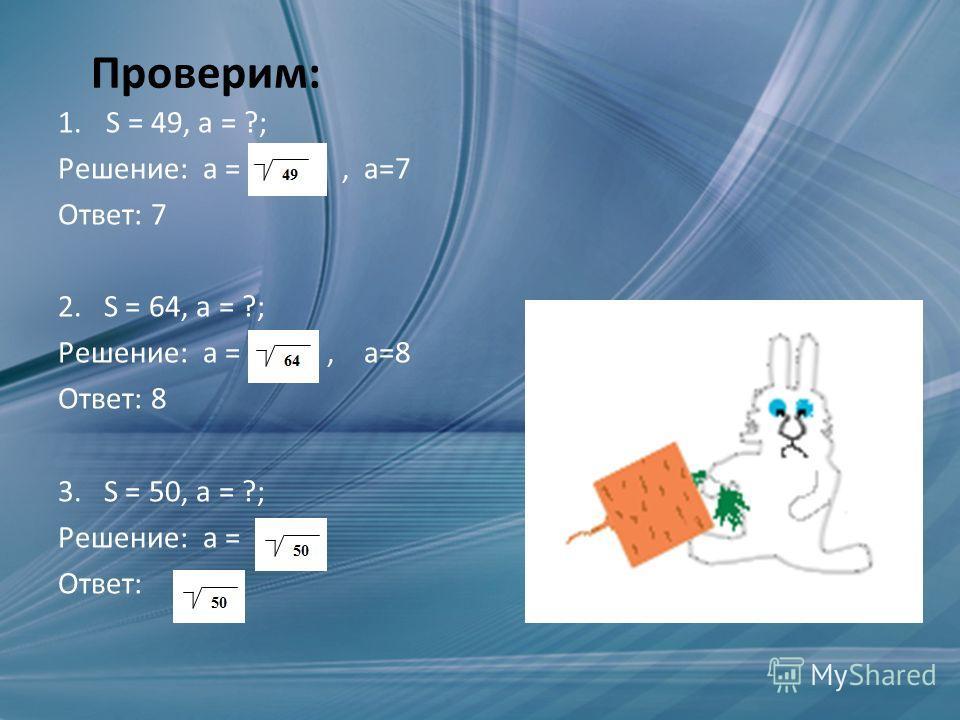 Проверим: 1.S = 49, а = ?; Решение: а =, а=7 Ответ: 7 2. S = 64, а = ?; Решение: а =, а=8 Ответ: 8 3. S = 50, а = ?; Решение: а = Ответ: