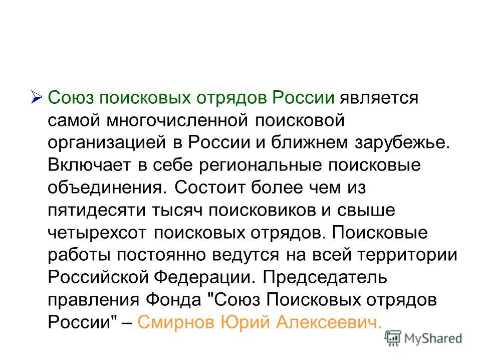 Союз поисковых отрядов России является самой многочисленной поисковой организацией в России и ближнем зарубежье. Включает в себе региональные поисковые объединения. Состоит более чем из пятидесяти тысяч поисковиков и свыше четырехсот поисковых отрядо