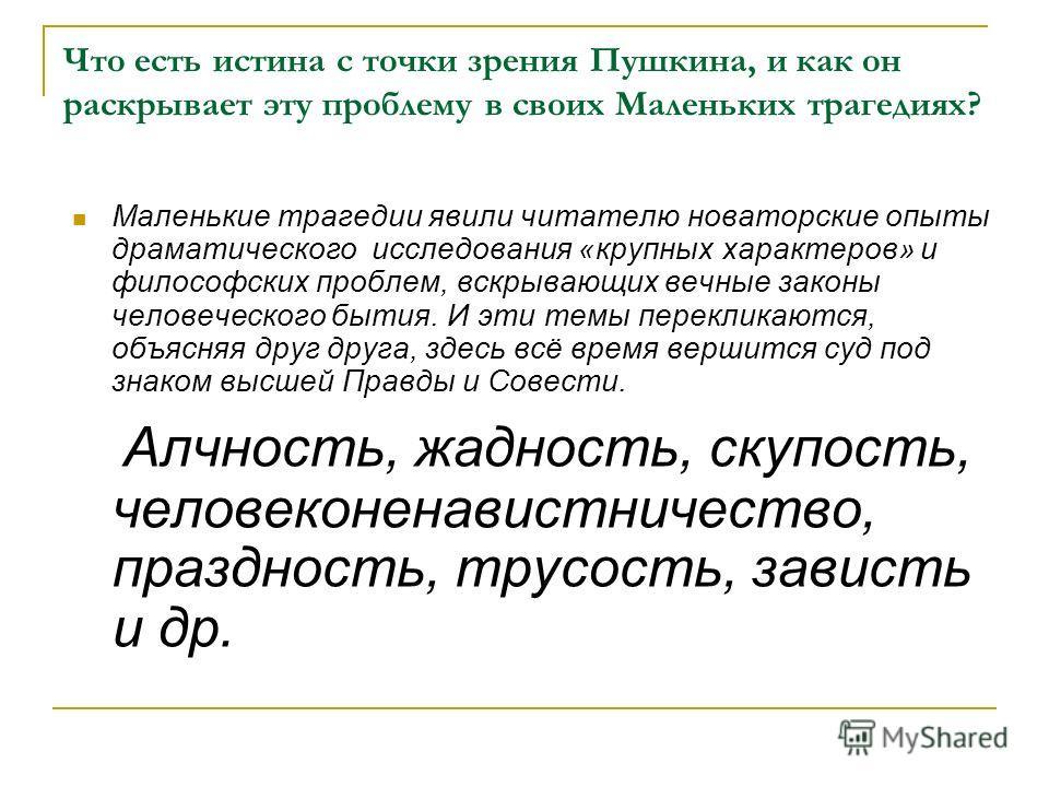 Что есть истина с точки зрения Пушкина, и как он раскрывает эту проблему в своих Маленьких трагедиях? Маленькие трагедии явили читателю новаторские опыты драматического исследования «крупных характеров» и философских проблем, вскрывающих вечные закон