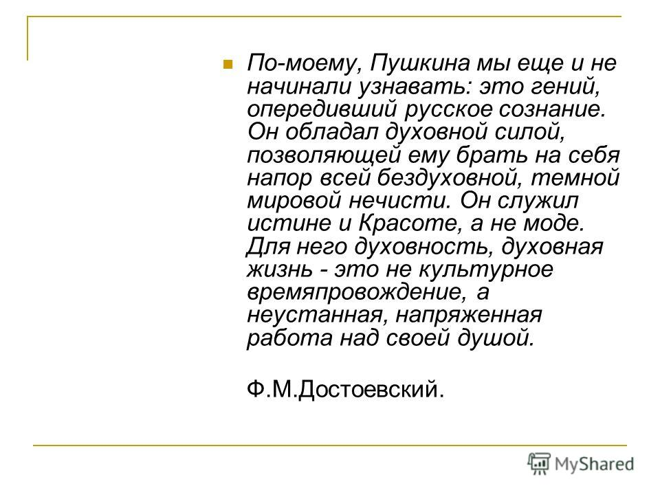 По-моему, Пушкина мы еще и не начинали узнавать: это гений, опередивший русское сознание. Он обладал духовной силой, позволяющей ему брать на себя напор всей бездуховной, темной мировой нечисти. Он служил истине и Красоте, а не моде. Для него духовно