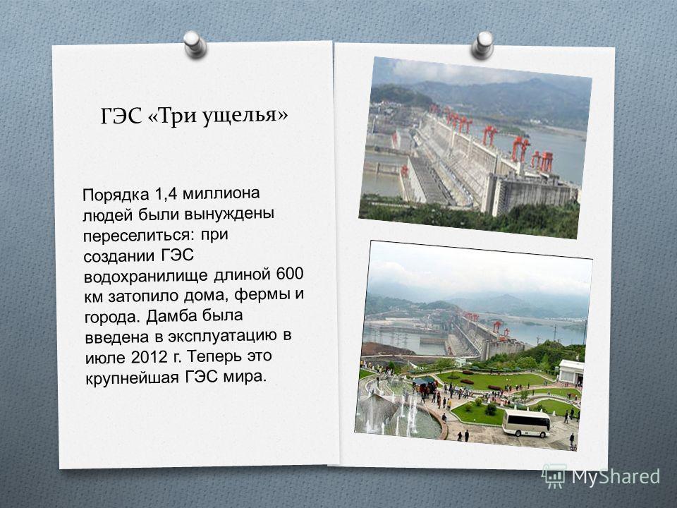 ГЭС «Три ущелья» Порядка 1,4 миллиона людей были вынуждены переселиться : при создании ГЭС водохранилище длиной 600 км затопило дома, фермы и города. Дамба была введена в эксплуатацию в июле 2012 г. Теперь это крупнейшая ГЭС мира.