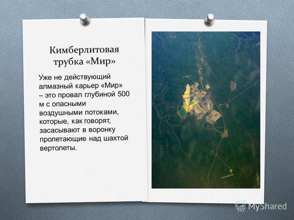 Кимберлитовая трубка «Мир» Уже не действующий алмазный карьер « Мир » – это провал глубиной 500 м с опасными воздушными потоками, которые, как говорят, засасывают в воронку пролетающие над шахтой вертолеты.