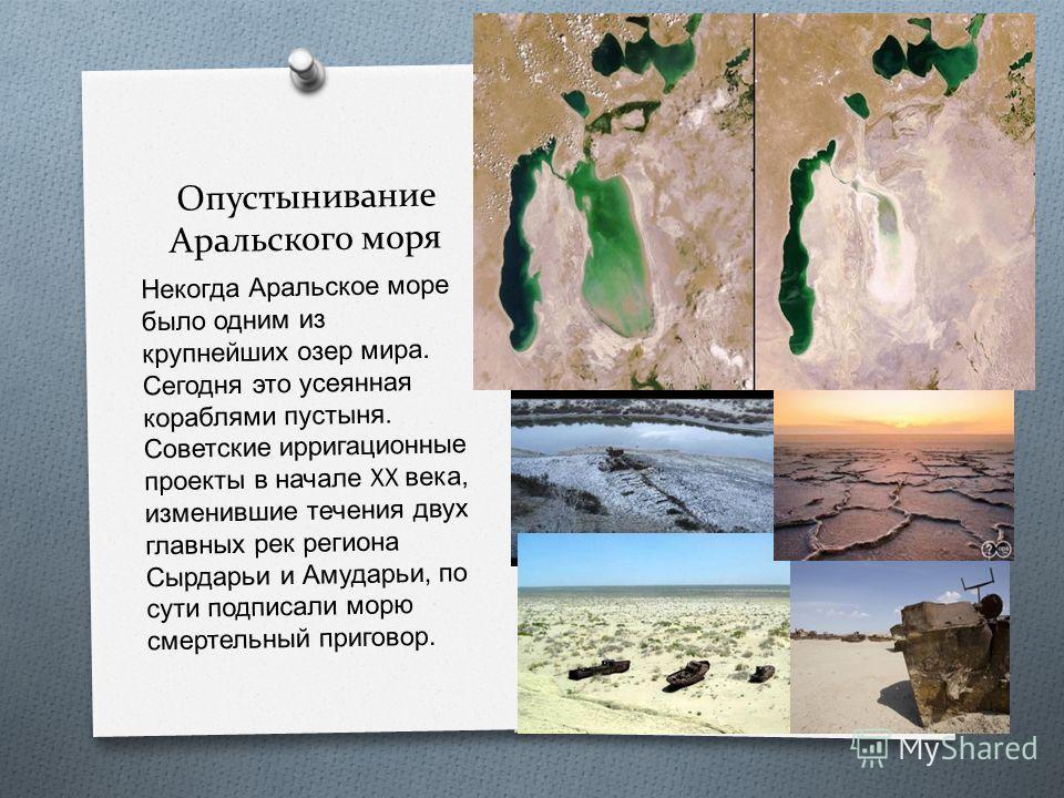 Опустынивание Аральского моря Некогда Аральское море было одним из крупнейших озер мира. Сегодня это усеянная кораблями пустыня. Советские ирригационные проекты в начале XX века, изменившие течения двух главных рек региона Сырдарьи и Амударьи, по сут