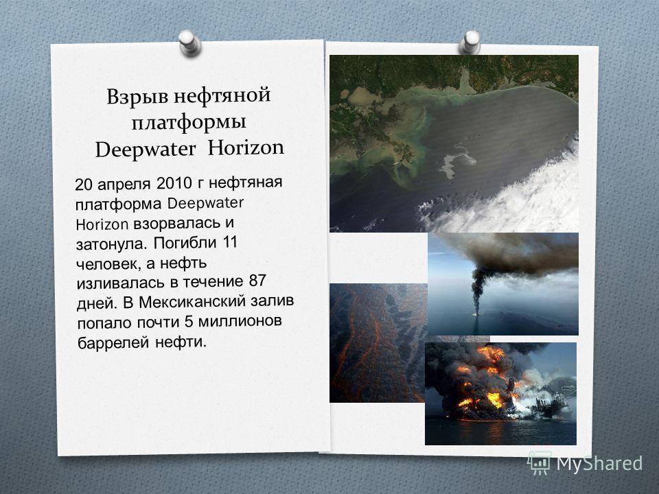 Взрыв нефтяной платформы Deepwater Horizon 20 апреля 2010 г нефтяная платформа Deepwater Horizon взорвалась и затонула. Погибли 11 человек, а нефть изливалась в течение 87 дней. В Мексиканский залив попало почти 5 миллионов баррелей нефти.