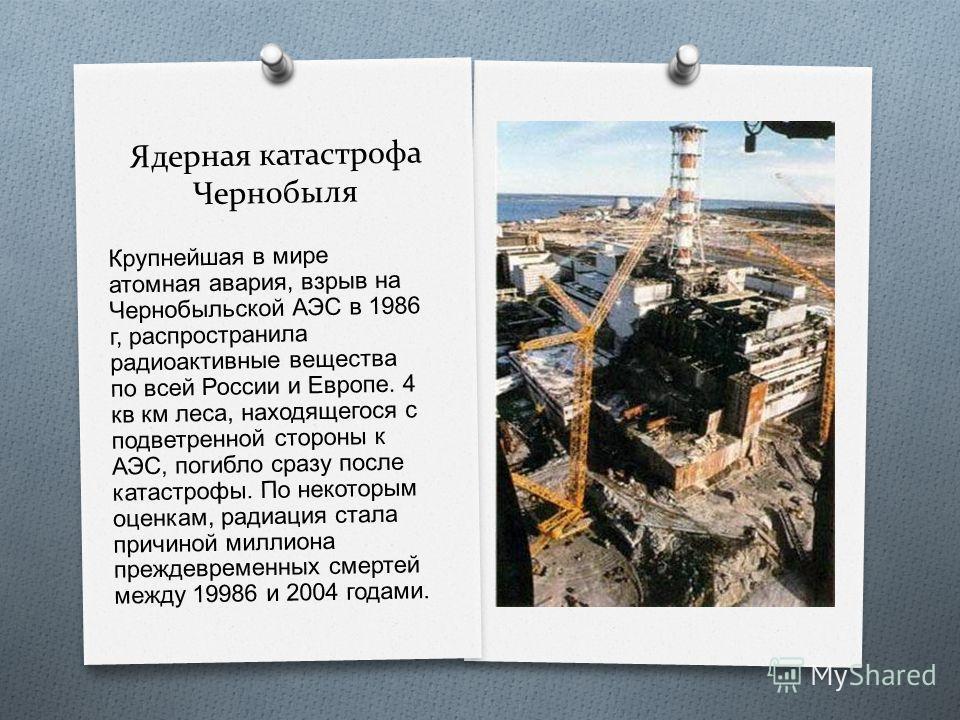 Ядерная катастрофа Чернобыля Крупнейшая в мире атомная авария, взрыв на Чернобыльской АЭС в 1986 г, распространила радиоактивные вещества по всей России и Европе. 4 кв км леса, находящегося с подветренной стороны к АЭС, погибло сразу после катастрофы