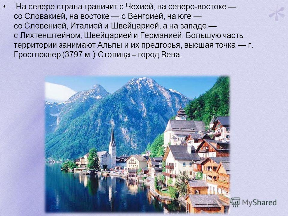 На севере страна граничит с Чехией, на северо-востоке со Словакией, на востоке с Венгрией, на юге со Словенией, Италией и Швейцарией, а на западе с Лихтенштейном, Швейцарией и Германией. Большую часть территории занимают Альпы и их предгорья, высшая