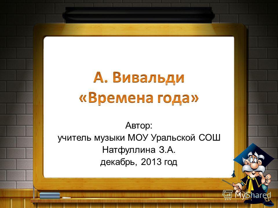 Автор: учитель музыки МОУ Уральской СОШ Натфуллина З.А. декабрь, 2013 год