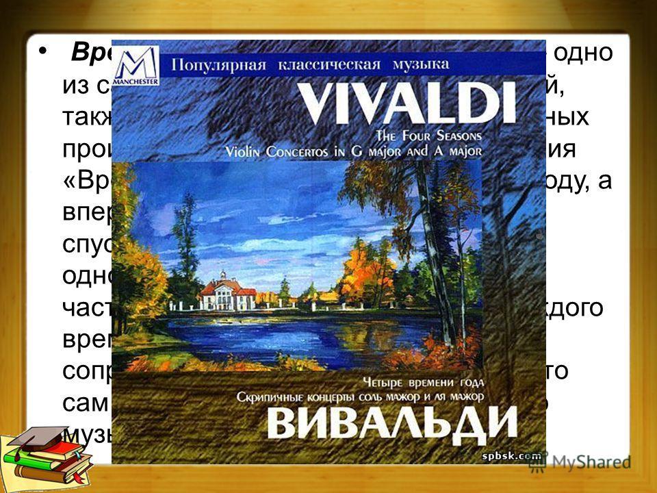 Времена года Антонио Вивальди одно из самых знаменитых его произведений, также одно из известнейших музыкальных произведений этого стиля. Произведения «Времена года» было создано в 1723 году, а впервые вышло в свет только два года спустя. Каждый конц