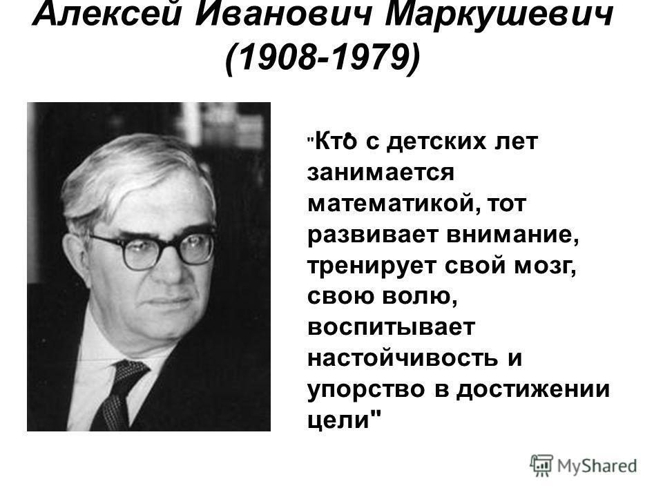 Алексей Иванович Маркушевич (1908-1979)  Кто с детских лет занимается математикой, тот развивает внимание, тренирует свой мозг, свою волю, воспитывает настойчивость и упорство в достижении цели