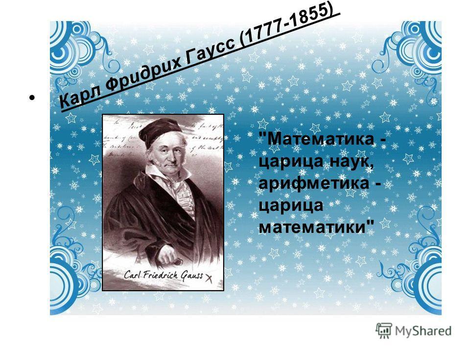 Карл Фридрих Гаусс (1777-1855) Математика - царица наук, арифметика - царица математики
