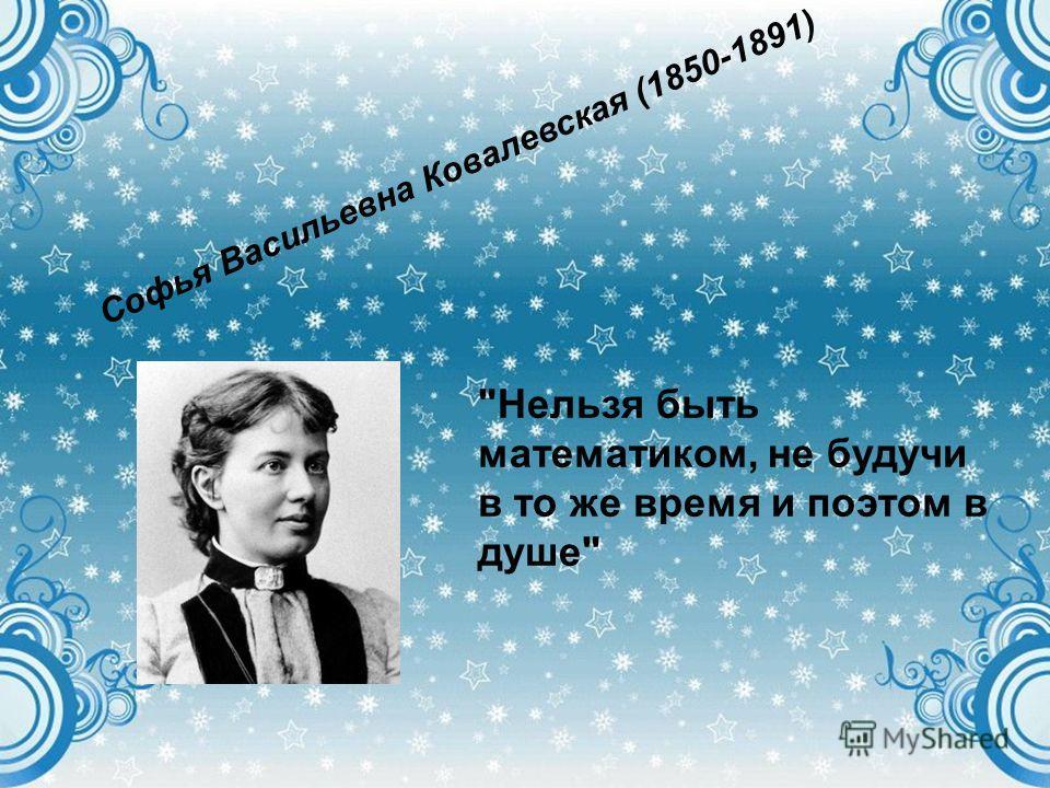 Софья Васильевна Ковалевская (1850-1891) Нельзя быть математиком, не будучи в то же время и поэтом в душе