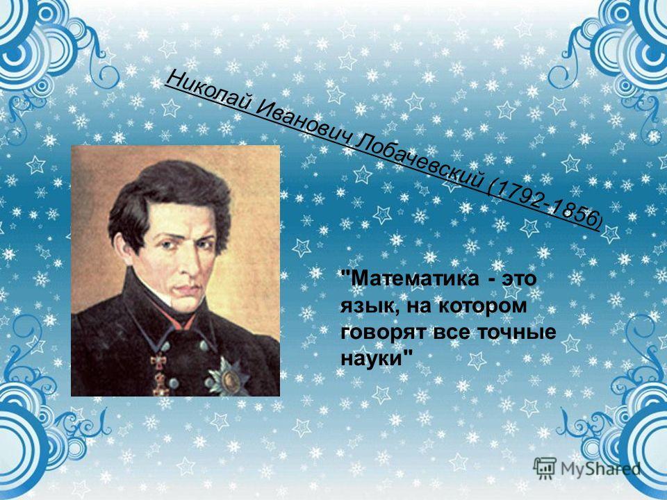 Николай Иванович Лобачевский (1792-1856 ) Математика - это язык, на котором говорят все точные науки