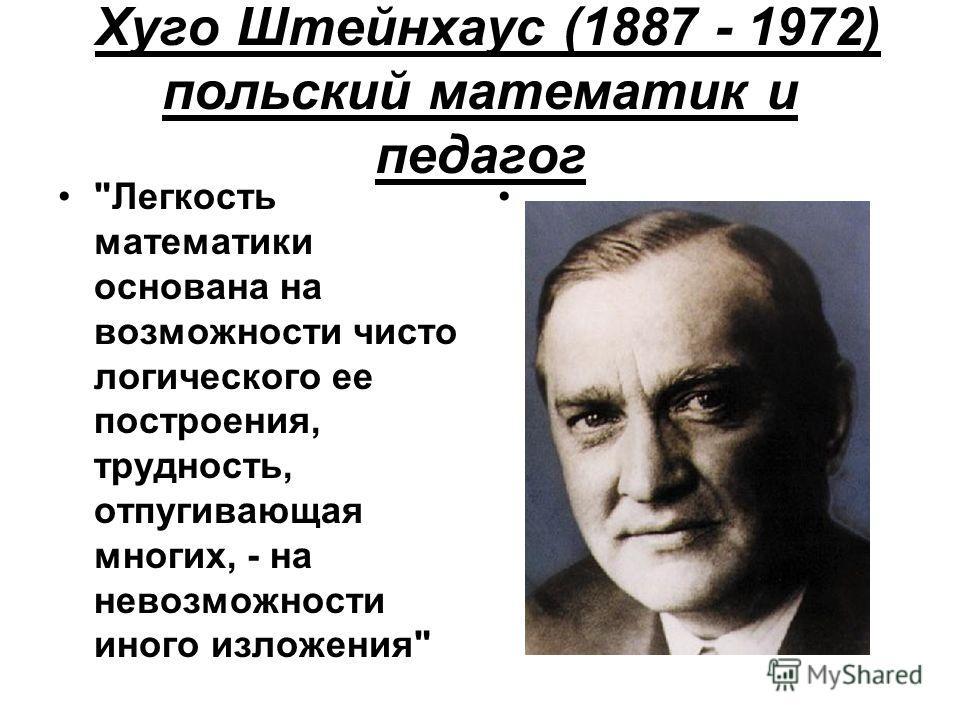 Хуго Штейнхаус (1887 - 1972) польский математик и педагог Легкость математики основана на возможности чисто логического ее построения, трудность, отпугивающая многих, - на невозможности иного изложения