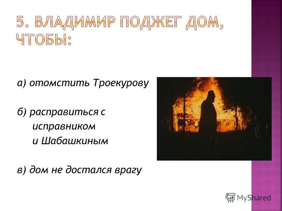 а) отомстить Троекурову б) расправиться с исправником и Шабашкиным в) дом не достался врагу