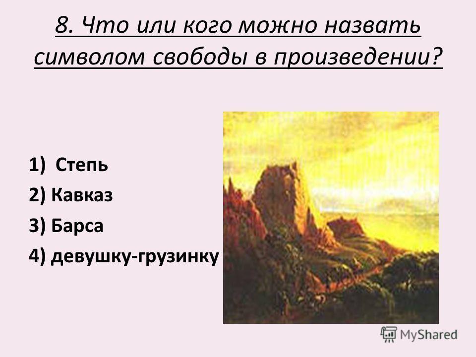 8. Что или кого можно назвать символом свободы в произведении? 1)Степь 2) Кавказ 3) Барса 4) девушку-грузинку