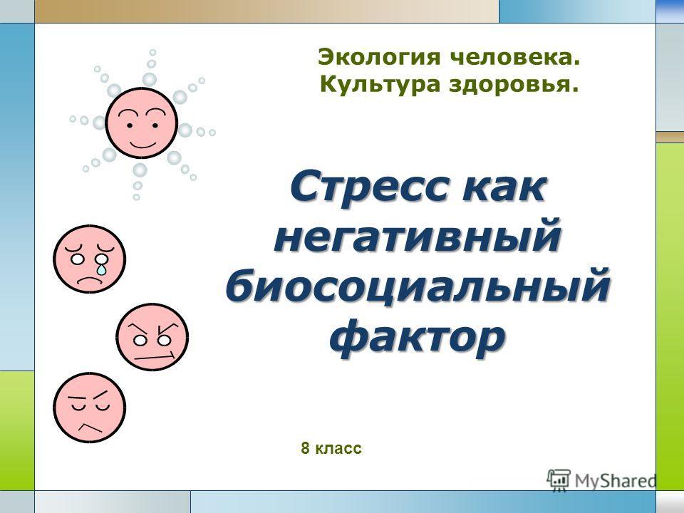 LOGO Стресс как негативный биосоциальный фактор Экология человека. Культура здоровья. 8 класс