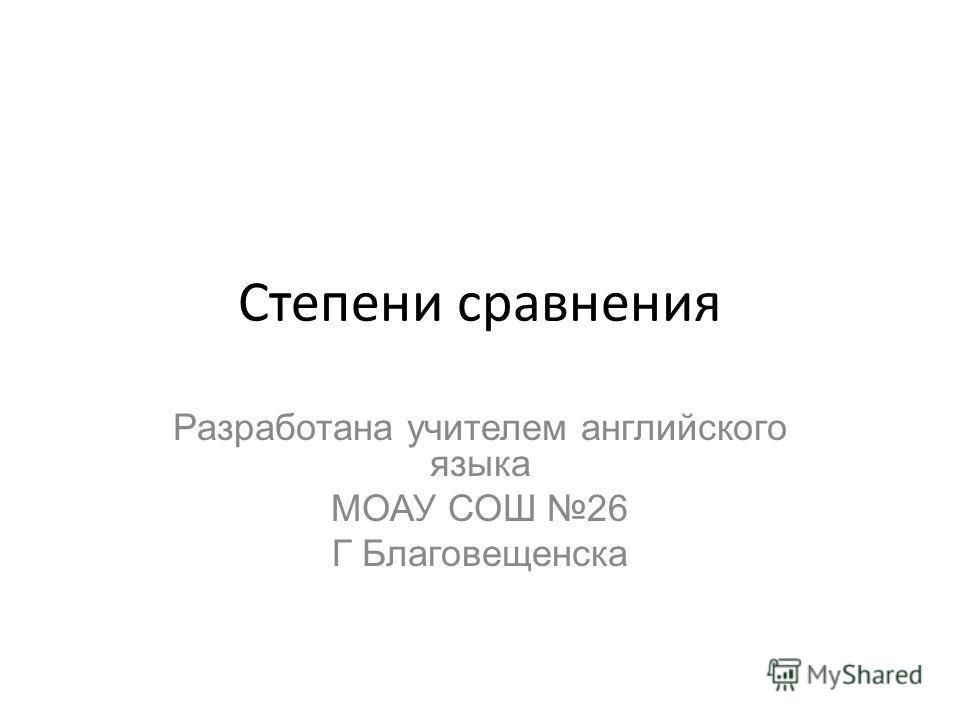 Степени сравнения Разработана учителем английского языка МОАУ СОШ 26 Г Благовещенска