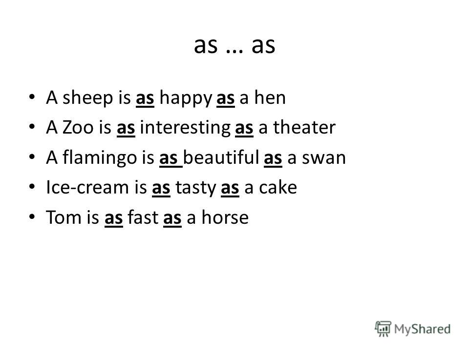 as … as A sheep is as happy as a hen A Zoo is as interesting as a theater A flamingo is as beautiful as a swan Ice-cream is as tasty as a cake Tom is as fast as a horse