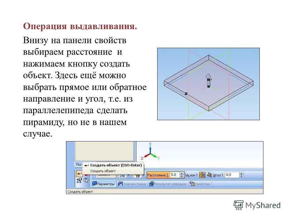 Операция выдавливания. Внизу на панели свойств выбираем расстояние и нажимаем кнопку создать объект. Здесь ещё можно выбрать прямое или обратное направление и угол, т.е. из параллелепипеда сделать пирамиду, но не в нашем случае.