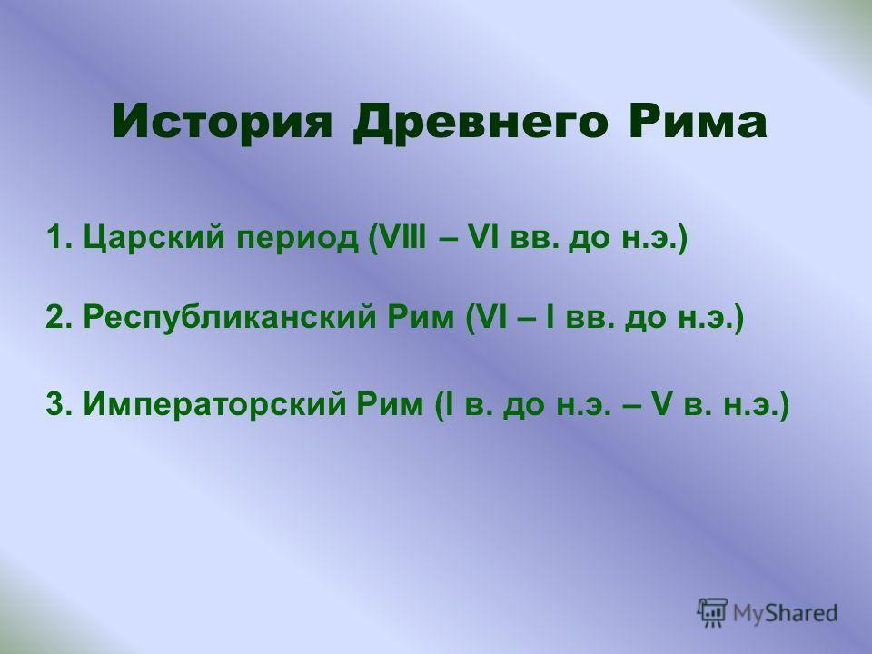 История Древнего Рима 1. Царский период (VIII – VI вв. до н.э.) 2. Республиканский Рим (VI – I вв. до н.э.) 3. Императорский Рим (I в. до н.э. – V в. н.э.)