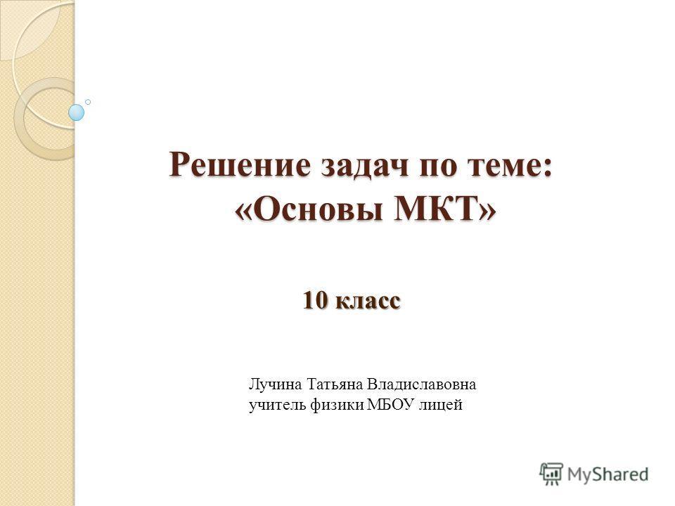 Решение задач по теме: «Основы МКТ» 10 класс Лучина Татьяна Владиславовна учитель физики МБОУ лицей