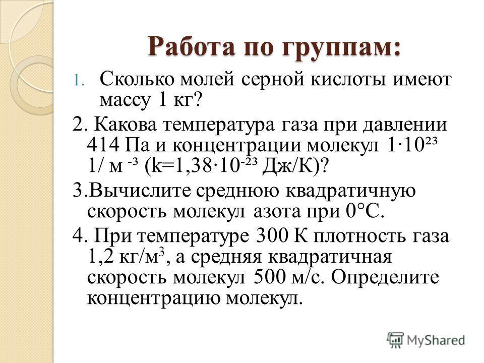 Работа по группам: 1. Сколько молей серной кислоты имеют массу 1 кг? 2. Какова температура газа при давлении 414 Па и концентрации молекул 1·10²³ 1/ м - ³ (k=1,38·10 - ²³ Дж/К)? 3.Вычислите среднюю квадратичную скорость молекул азота при 0°C. 4. При