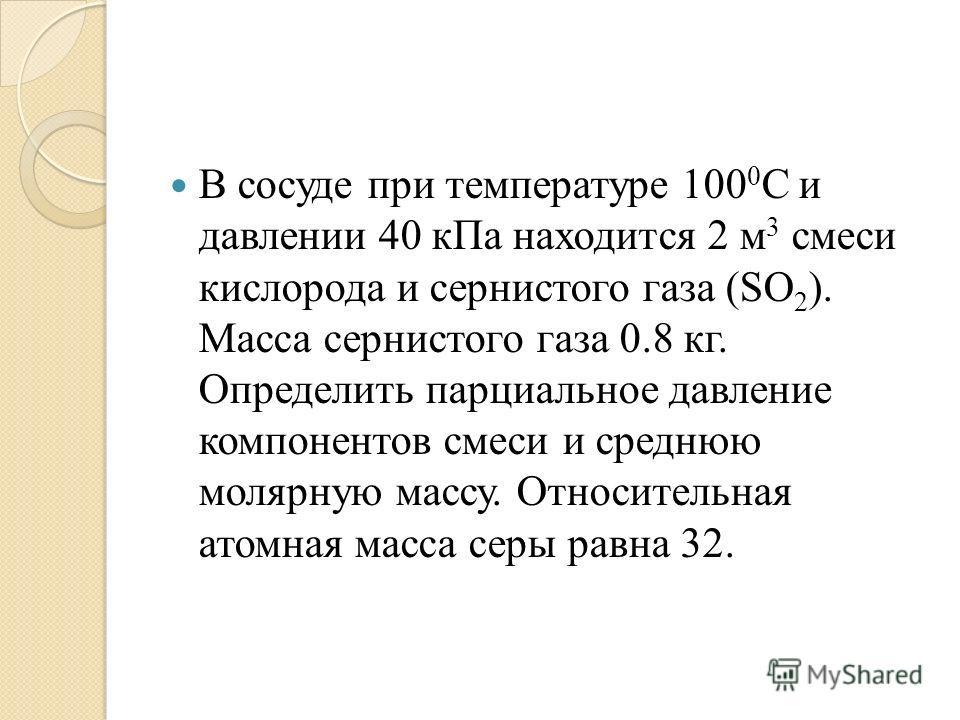 В сосуде при температуре 100 0 С и давлении 40 кПа находится 2 м 3 смеси кислорода и сернистого газа (SO 2 ). Масса сернистого газа 0.8 кг. Определить парциальное давление компонентов смеси и среднюю молярную массу. Относительная атомная масса серы р